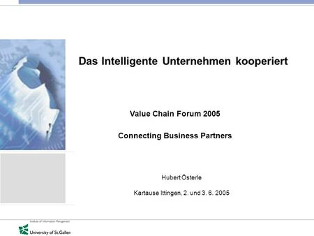 Das Intelligente Unternehmen kooperiert Hubert Österle Kartause Ittingen, 2. und 3. 6. 2005 Value Chain Forum 2005 Connecting Business Partners.