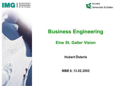 Hubert Österle MBE 6, 13.02.2002 IWI-HSG Business Engineering Eine St. Galler Vision.