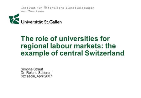 Institut für Öffentliche Dienstleistungen und Tourismus The role of universities for regional labour markets: the example of central Switzerland Simone.