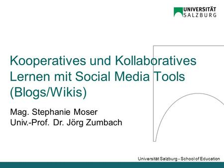 Universität Salzburg - School of Education Mag. Stephanie Moser Univ.-Prof. Dr. Jörg Zumbach Kooperatives und Kollaboratives Lernen mit Social Media Tools.