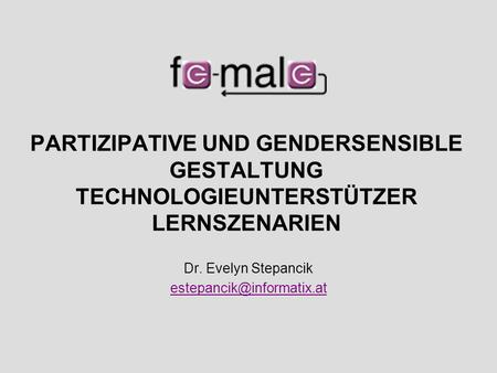 Dr. Evelyn Stepancik estepancik@informatix.at PARTIZIPATIVE UND GENDERSENSIBLE GESTALTUNG TECHNOLOGIEUNTERSTÜTZER LERNSZENARIEN Dr. Evelyn Stepancik estepancik@informatix.at.