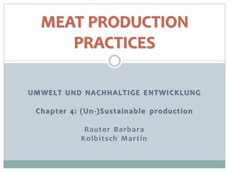 UMWELT UND NACHHALTIGE ENTWICKLUNG Chapter 4: (Un-)Sustainable production Rauter Barbara Kolbitsch Martin MEAT PRODUCTION PRACTICES.