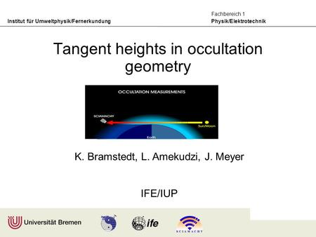 Institut für Umweltphysik/Fernerkundung Physik/Elektrotechnik Fachbereich 1 K. Bramstedt, L. Amekudzi, J. Meyer IFE/IUP Tangent heights in occultation.