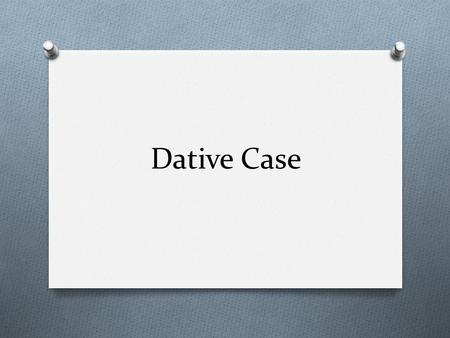 Dative Case. When to use Dative Indirect Objects Dative Prepositions Dative Verbs.