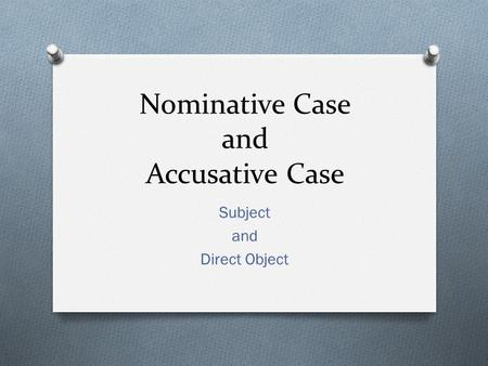 Nominative Case and Accusative Case Subject and Direct Object.