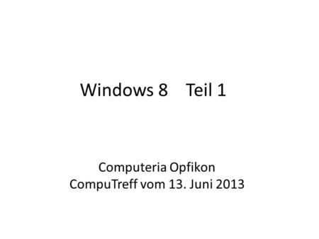 Windows 8 Teil 1 Computeria Opfikon CompuTreff vom 13. Juni 2013.