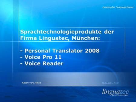 Autor: Vera Aleksić 12.12.2007, Graz Breaking the Language Barrier Sprachtechnologieprodukte der Firma Linguatec, München: - Personal Translator 2008 -