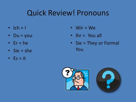 Quick Review! Pronouns Ich = I Du = you Er = he Sie = she Es = it Wir = We Ihr = You all Sie = They or Formal You.