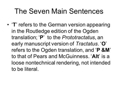 The Seven Main Sentences T refers to the German version appearing in the Routledge edition of the Ogden translation; P to the Prototractatus, an early.