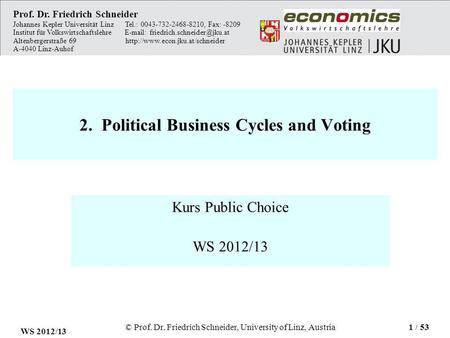 2. Political Business Cycles and Voting Kurs Public Choice WS 2012/13 Prof. Dr. Friedrich Schneider Johannes Kepler Universität Linz Tel.: 0043-732-2468-8210,