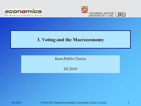 SS 2010© Prof. Dr. Friedrich Schneider, University of Linz, Austria1 3. Voting and the Macroeconomy Kurs Public Choice SS 2010.
