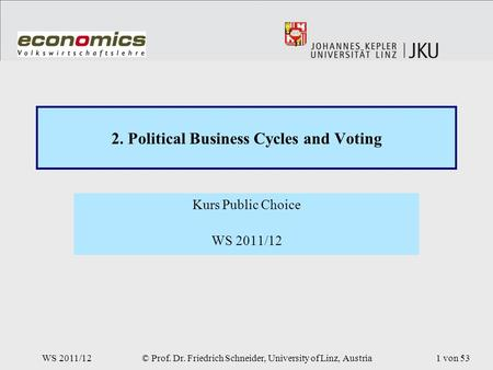 WS 2011/12© Prof. Dr. Friedrich Schneider, University of Linz, Austria1 von 53 2. Political Business Cycles and Voting Kurs Public Choice WS 2011/12.