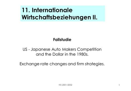 WS 2001/2002 1 11. Internationale Wirtschaftsbeziehungen II. Fallstudie US - Japanese Auto Makers Competition and the Dollar in the 1980s. Exchange rate.