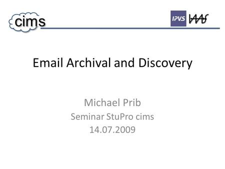 Email Archival and Discovery Michael Prib Seminar StuPro cims 14.07.2009 cims.