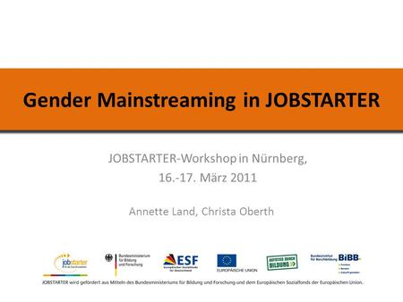 Gender Mainstreaming in JOBSTARTER JOBSTARTER-Workshop in Nürnberg, 16.-17. März 2011 Annette Land, Christa Oberth.