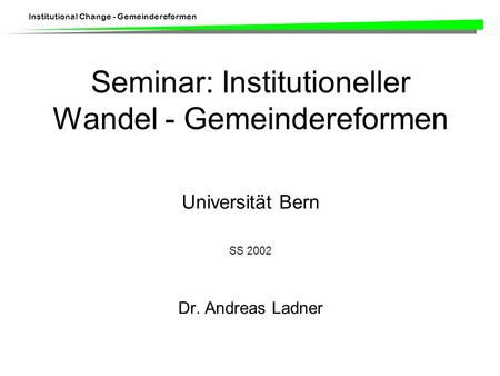 Institutional Change - Gemeindereformen Seminar: Institutioneller Wandel - Gemeindereformen Universität Bern SS 2002 Dr. Andreas Ladner.