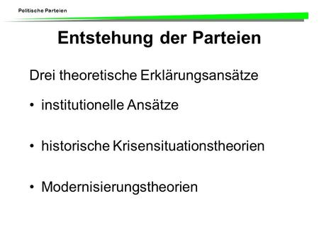 Politische Parteien Entstehung der Parteien Drei theoretische Erklärungsansätze institutionelle Ansätze historische Krisensituationstheorien Modernisierungstheorien.