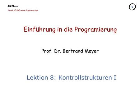 Chair of Software Engineering Einführung in die Programierung Prof. Dr. Bertrand Meyer Lektion 8: Kontrollstrukturen I.