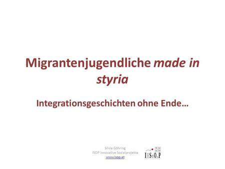 Migrantenjugendliche made in styria Integrationsgeschichten ohne Ende… Silvia Göhring ISOP Innovative Sozialprojekte www.isop.at.
