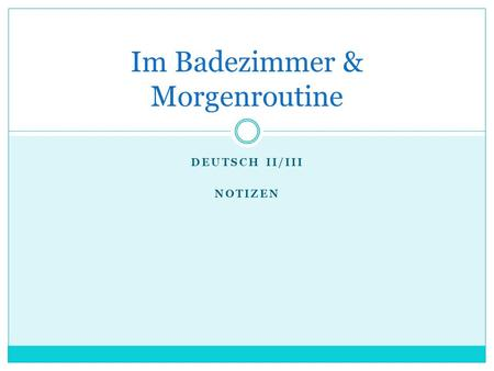 DEUTSCH II/III NOTIZEN Im Badezimmer & Morgenroutine.