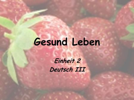 Gesund Leben Einheit 2 Deutsch III. Introduction Essential Questions: – Wie lebt man gesund? – Was macht man? Was macht man nicht? In this unit we will…
