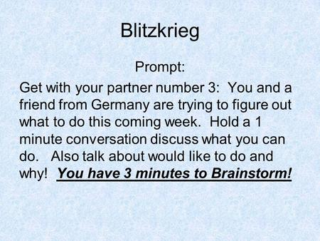 Blitzkrieg Prompt: Get with your partner number 3: You and a friend from Germany are trying to figure out what to do this coming week. Hold a 1 minute.