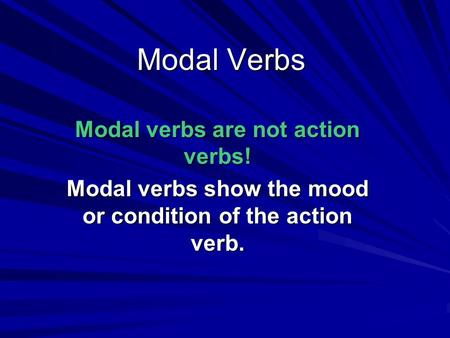 Modal Verbs Modal verbs are not action verbs! Modal verbs show the mood or condition of the action verb.