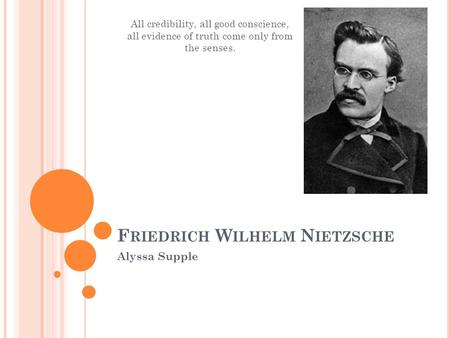 F RIEDRICH W ILHELM N IETZSCHE Alyssa Supple All credibility, all good conscience, all evidence of truth come only from the senses.