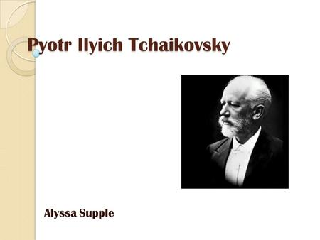 Pyotr Ilyich Tchaikovsky Alyssa Supple. Biographie Geboren: May 7, 1840- November 6, 1893 Er wurde in Votkinsk, Russland geboren.