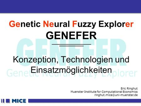 CEF 2001, New Haven Genetic Neural Fuzzy Explorer GENEFER Konzeption, Technologien und Einsatzmöglichkeiten Eric Ringhut Muenster Institute for Computational.