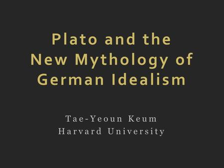 Plato and the New Mythology of German Idealism Tae-Yeoun Keum Harvard University.