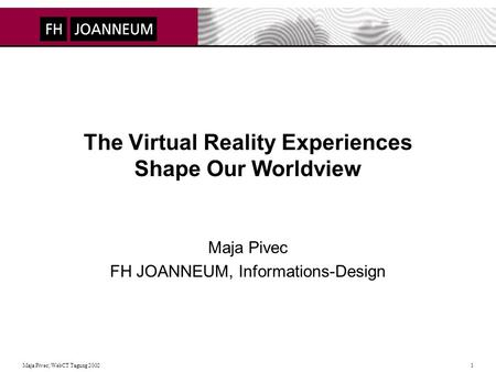 Maja Pivec; WebCT Tagung 2002 1 The Virtual Reality Experiences Shape Our Worldview Maja Pivec FH JOANNEUM, Informations-Design.