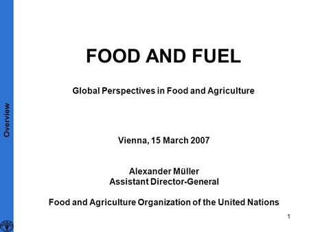 1 FOOD AND FUEL Global Perspectives in Food and Agriculture Vienna, 15 March 2007 Alexander Müller Assistant Director-General Food and Agriculture Organization.