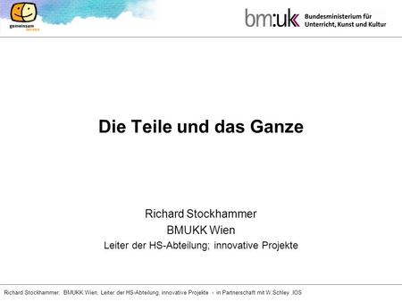 Richard Stockhammer, BMUKK Wien, Leiter der HS-Abteilung; innovative Projekte - in Partnerschaft mit W.Schley,IOS Die Teile und das Ganze Richard Stockhammer.