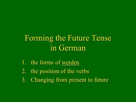 Forming the Future Tense in German 1.the forms of werden 2.the position of the verbs 3.Changing from present to future.