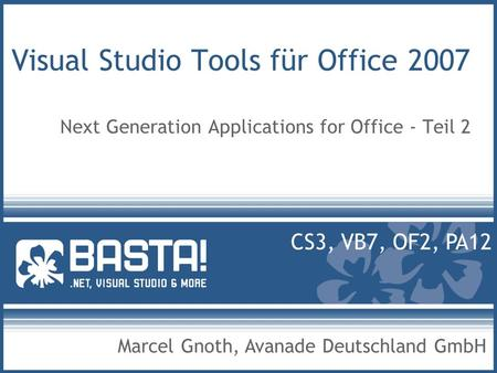 Visual Studio Tools für Office 2007 Next Generation Applications for Office - Teil 2 Marcel Gnoth, Avanade Deutschland GmbH CS3, VB7, OF2, PA12.