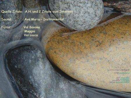 Quelle Zitate: A.H. und 2 Zitate vom Internet Sound: Ave Maria – Instrumental Fotos: Val Bavona Maggia Verzasca © Fotos and pps by Monika Müller Kontakt: