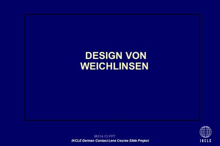 96114-1S.PPT IACLE German Contact Lens Course Slide Project DESIGN VON WEICHLINSEN.