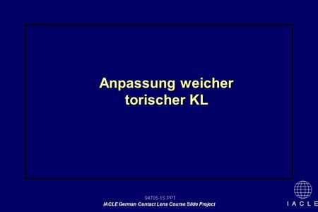 94705-1S.PPT IACLE German Contact Lens Course Slide Project I A C L E Anpassung weicher torischer KL.