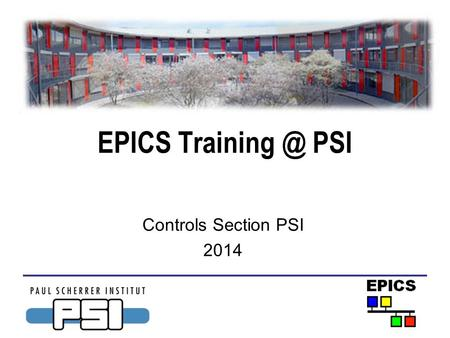 EPICS Training @ PSI Controls Section PSI 2014.