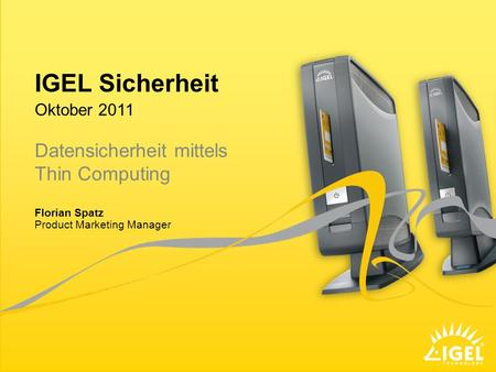 IGEL Sicherheit Product Marketing Manager Oktober 2011 Florian Spatz Datensicherheit mittels Thin Computing.