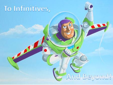 To Infinitives, and Beyond!. Infinitive Phrases Phrases: do not have subjects and verbs Clauses: do have subjects and verbs Infinitive phrases utilize.