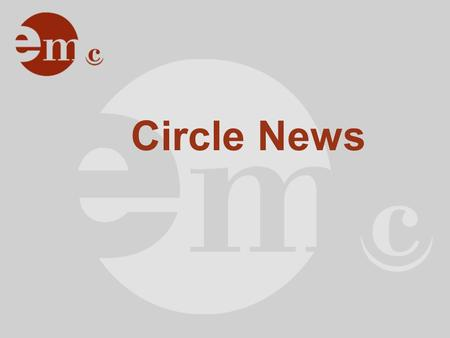 Circle News. Agenda Infos zum Tag Infos zur EMC Organisation News Website News Partnerschaften Organisatorisches.