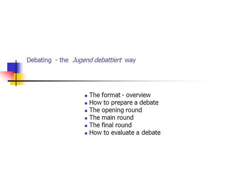 Debating - the Jugend debattiert way The format - overview How to prepare a debate The opening round The main round The final round How to evaluate a debate.