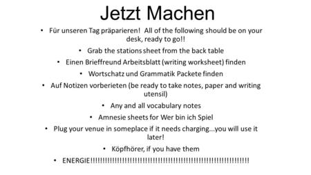 Jetzt Machen Für unseren Tag präparieren! All of the following should be on your desk, ready to go!! Grab the stations sheet from the back table Einen.