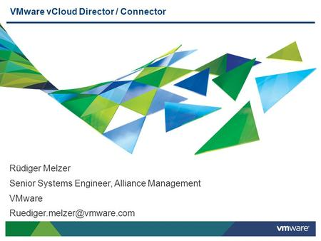 VMware vCloud Director / Connector Rüdiger Melzer Senior Systems Engineer, Alliance Management VMware