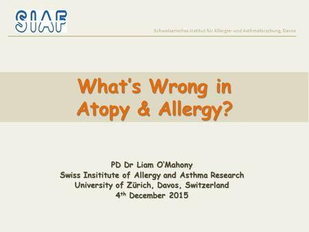 What's Wrong in Atopy & Allergy? Schweizerisches Institut für Allergie- und Asthmaforschung, Davos PD Dr Liam O'Mahony Swiss Insititute of Allergy and.