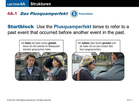 Strukturen 4A.1 LEKTION 4A 4A.1-1© 2014 by Vista Higher Learning, Inc. All rights reserved. Das Plusquamperfekt Startblock Use the Plusquamperfekt tense.