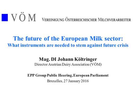The future of the European Milk sector: What instruments are needed to stem against future crisis Mag. DI Johann Költringer Director Austrian Dairy Association.