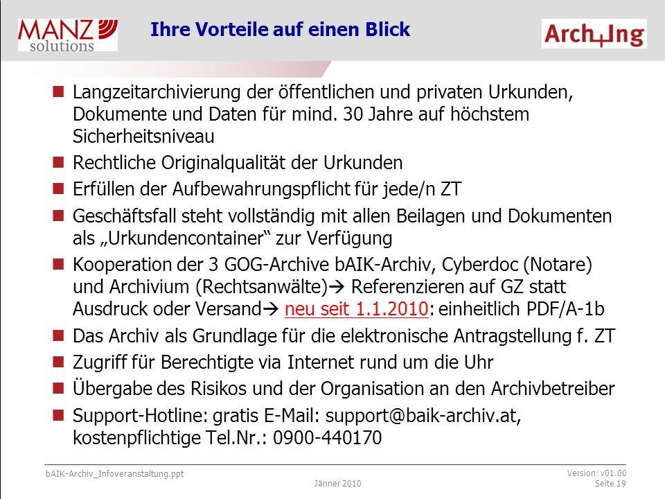 bAIK-Archiv_Infoveranstaltung.ppt Jänner 2010 Version: v01.00 Seite 20 Informationen & Support Überblick: bAIK-Archiv-Folder mit weiterführenden Links (  )  Allgemeine Informationen: www.arching.at (  )  Handbuch (  ) im internen Mitgliederbereich zu Verwendung des Archivs und zur Urkundenarchiv-Verordnung, VO, Gesetze  Zugriff, Infos und Software bAIK-Archiv: www.baik-archiv.at (  )  Signaturkarten für ZT: zuständige Länderkammer Support-Hotline: support@baik-archiv.at, 0900-440170 (  )  Technische Fragen: P.